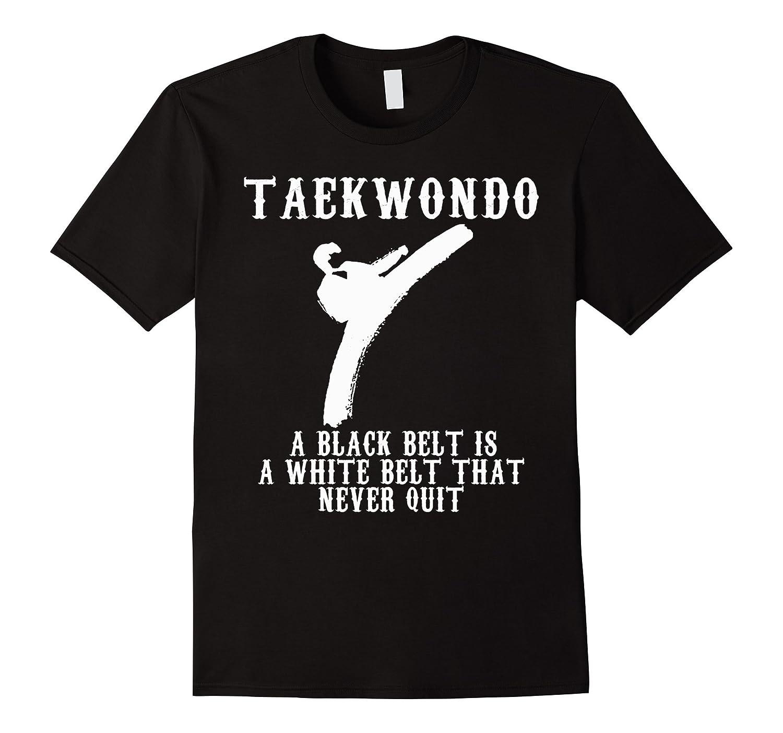 A Black Belt Is A White Belt That Never Quit Taekwondo Shirt-CD