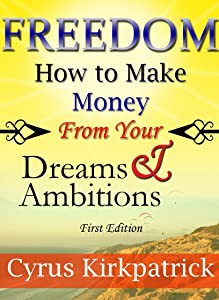 Freedom: How to Make Money From Your Dreams and Ambitions (Cyrus Kirkpatrick Lifestyle Design Book 2)