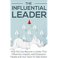 The Influential Leader: How You can become a leader That influences,inspires,and empowers Poeple and Your team To take Action (English Edition)