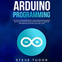 Arduino: The Practical Beginners Guide to Learn Arduino Programming and Coding in One Day Step by Step with Effective…