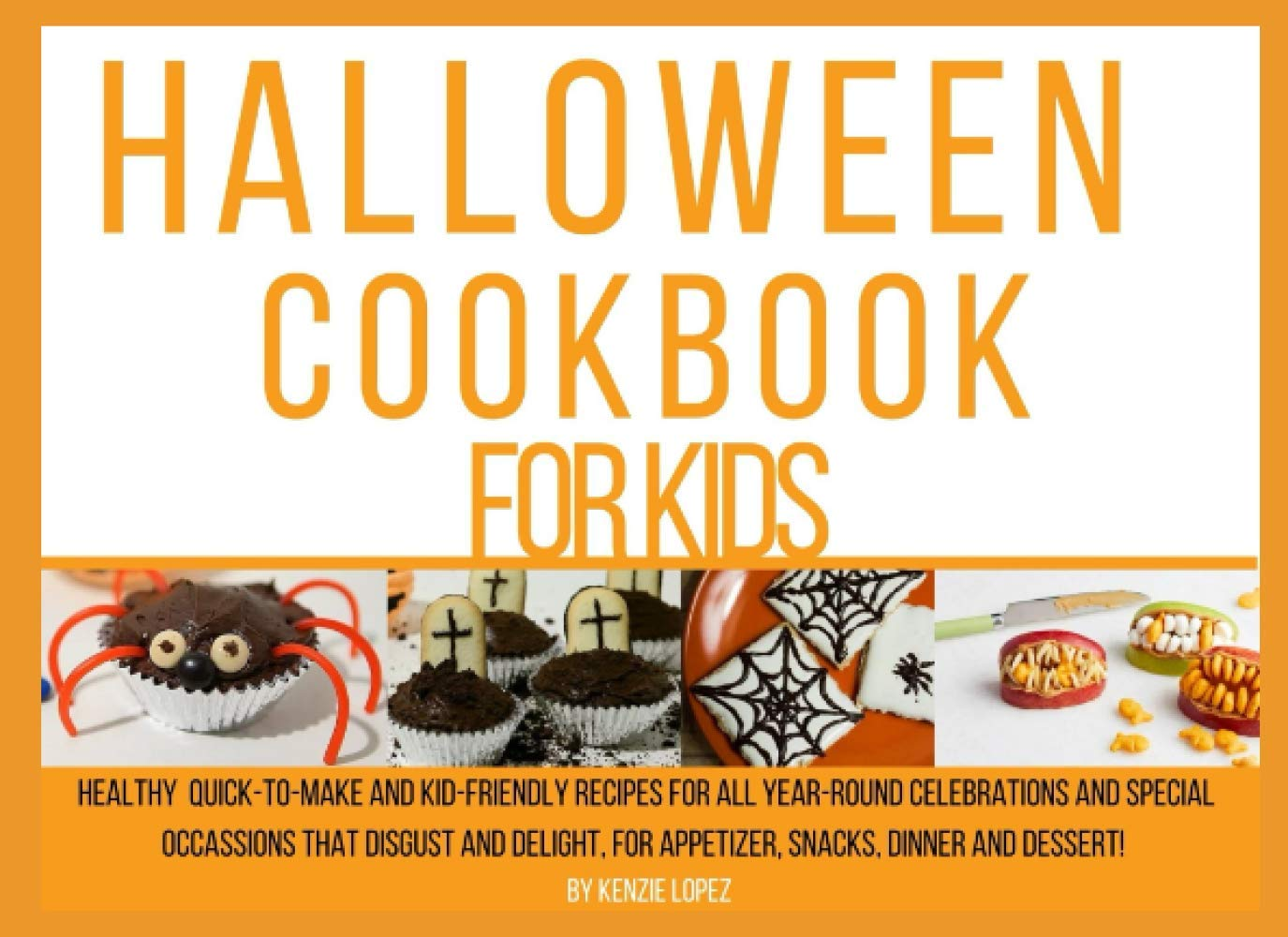 Halloween Cookbook For Kids: Healthy Quick-to-make And Kid-friendly Recipes For All Year-round Celebrations And Special Occasions That Disgust And Delight, For Appetizer, Snacks, Dinner And Dessert!