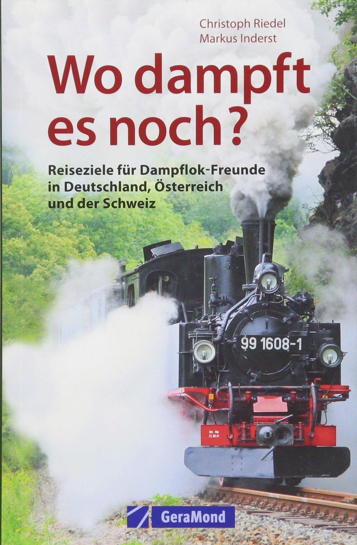 Handbuch Dampflok Erlebnisse: Wo dampft es noch in Deutschland Österreich und der Schweiz? Eisenbahnvereine und Museumsbahnen die schönsten Strecken interessantesten Fuhrparks und vieles mehr