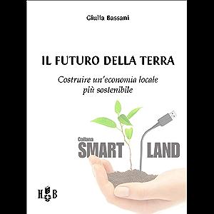 Il futuro della Terra: Costruire un'economia locale più sostenibile (Smart Land Vol. 15) (Italian Edition)