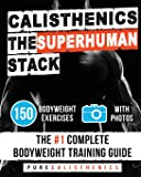 Calisthenics: The SUPERHUMAN Stack: 150 Bodyweight Exercises | The #1 Complete Bodyweight Training Guide (The SUPERHUMAN…