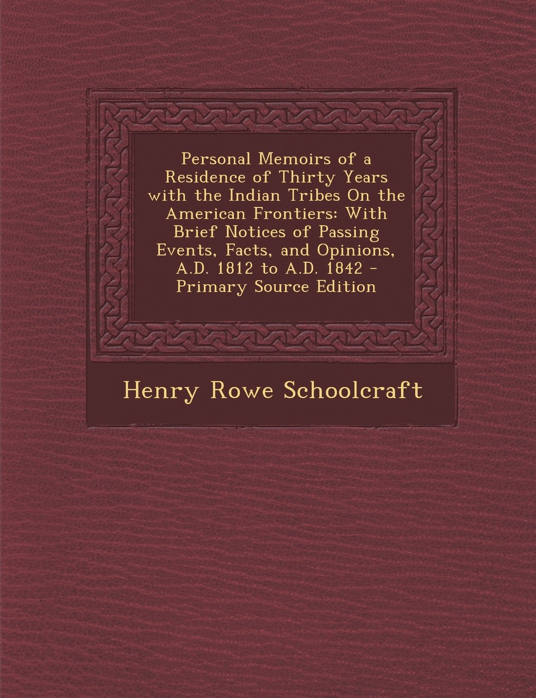 Download Personal Memoirs of a Residence of Thirty Years with the Indian Tribes On the American Frontiers: With Brief Notices of Passing Events, Facts, and Opinions, A.D. 1812 to A.D. 1842 pdf epub