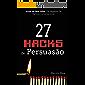 27 Hacks de Persuasão: Arsenal Psicológico Para Vencer Sempre