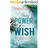 The Power of a Wish: How To Attract Anything You Want: The 7 Metaphysical Principles of Manifesting Your Desires