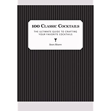 100 Classic Cocktails: The Ultimate Guide to Crafting Your Favorite Cocktails