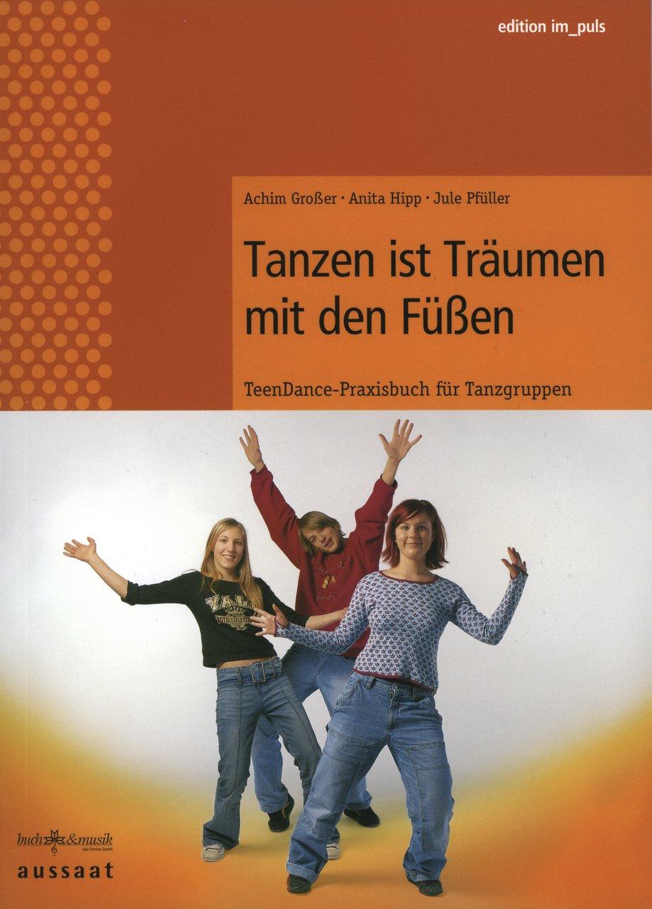 Tanzen ist träumen mit den Füßen: Teendance - Praxisbuch für Tanzgruppen