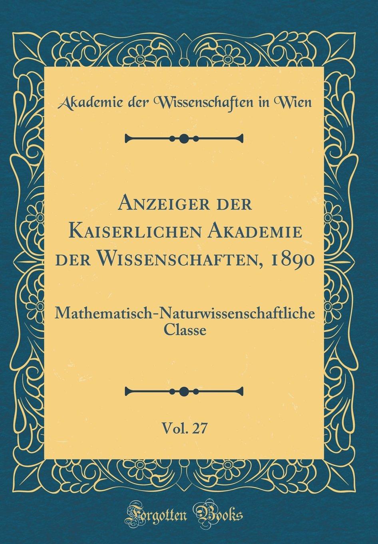 Read Online Anzeiger der Kaiserlichen Akademie der Wissenschaften, 1890, Vol. 27: Mathematisch-Naturwissenschaftliche Classe (Classic Reprint) (German Edition) pdf