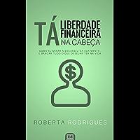 Liberdade Financeira Tá na Cabeça: Como Eliminar a Escassez da sua Mente e Bancar Tudo o Que Desejar Ter na Vida