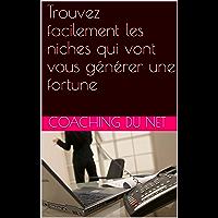 Trouvez facilement les niches qui vont vous générer une fortune (French Edition)