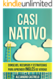 Casi Nativo: Consejos, recursos y estrategias para aprender inglés de verdad