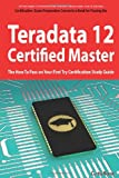Teradata 12 Certified Master Exam Preparation Course in a Book for Passing the Teradata 12 Master Certification Exam - the How to Pass on Your First Try Certification Study Guide, Curtis Reese, 1743040326