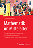 Mathematik im Mittelalter: Die Geschichte der Mathematik des Abendlands mit ihren Quellen in China, Indien und im Islam