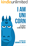 I am Unicorn: Einhorn wider Willen (German Edition)