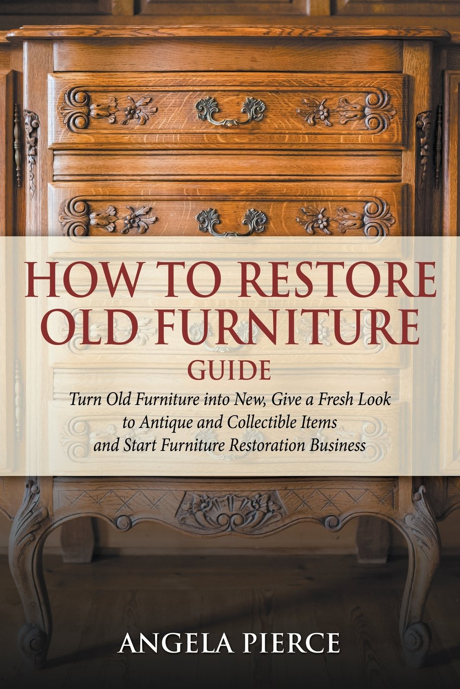 How to Restore Old Furniture Guide: Turn Old Furniture into New, Give a  Fresh Look to Antique and Collectible Items and Start Furniture Restoration  ... - How To Restore Old Furniture Guide: Turn Old Furniture Into New