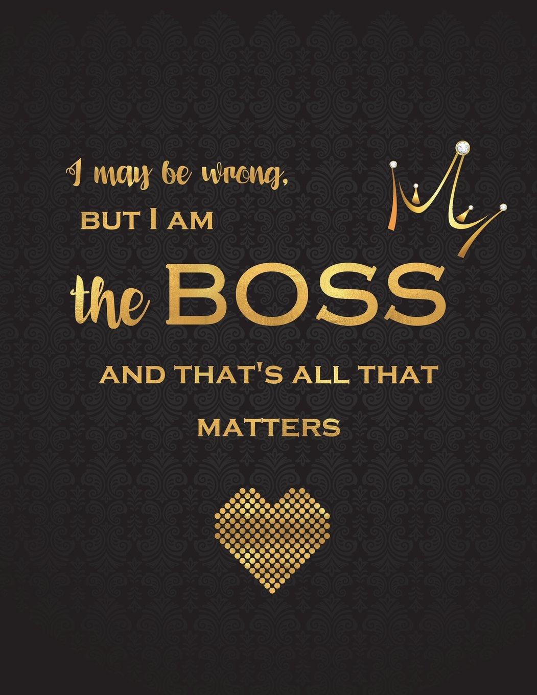 I May Be Wrong But I Am The Boss And Thats All That Matters Lined