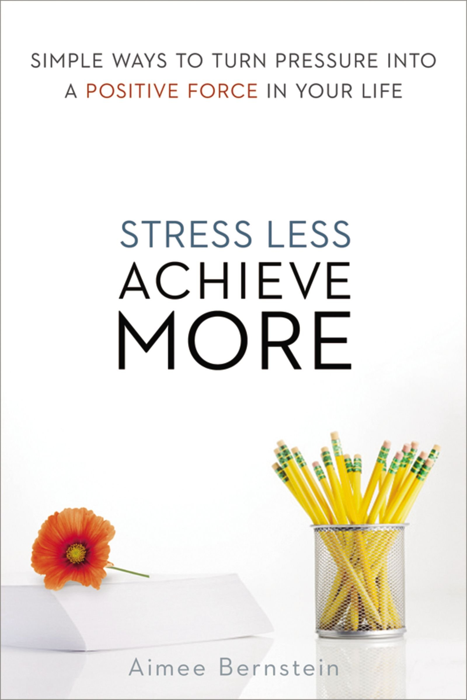 Stress Less. Achieve More.: Simple Ways to Turn Pressure into a Positive Force in Your Life