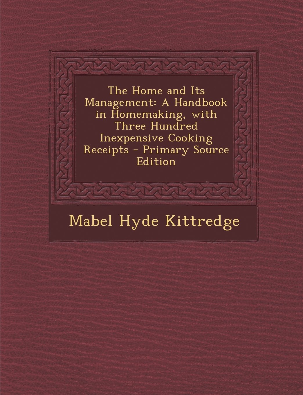 The Home and Its Management: A Handbook in Homemaking, with Three Hundred Inexpensive Cooking Receipts - Primary Source Edition ebook