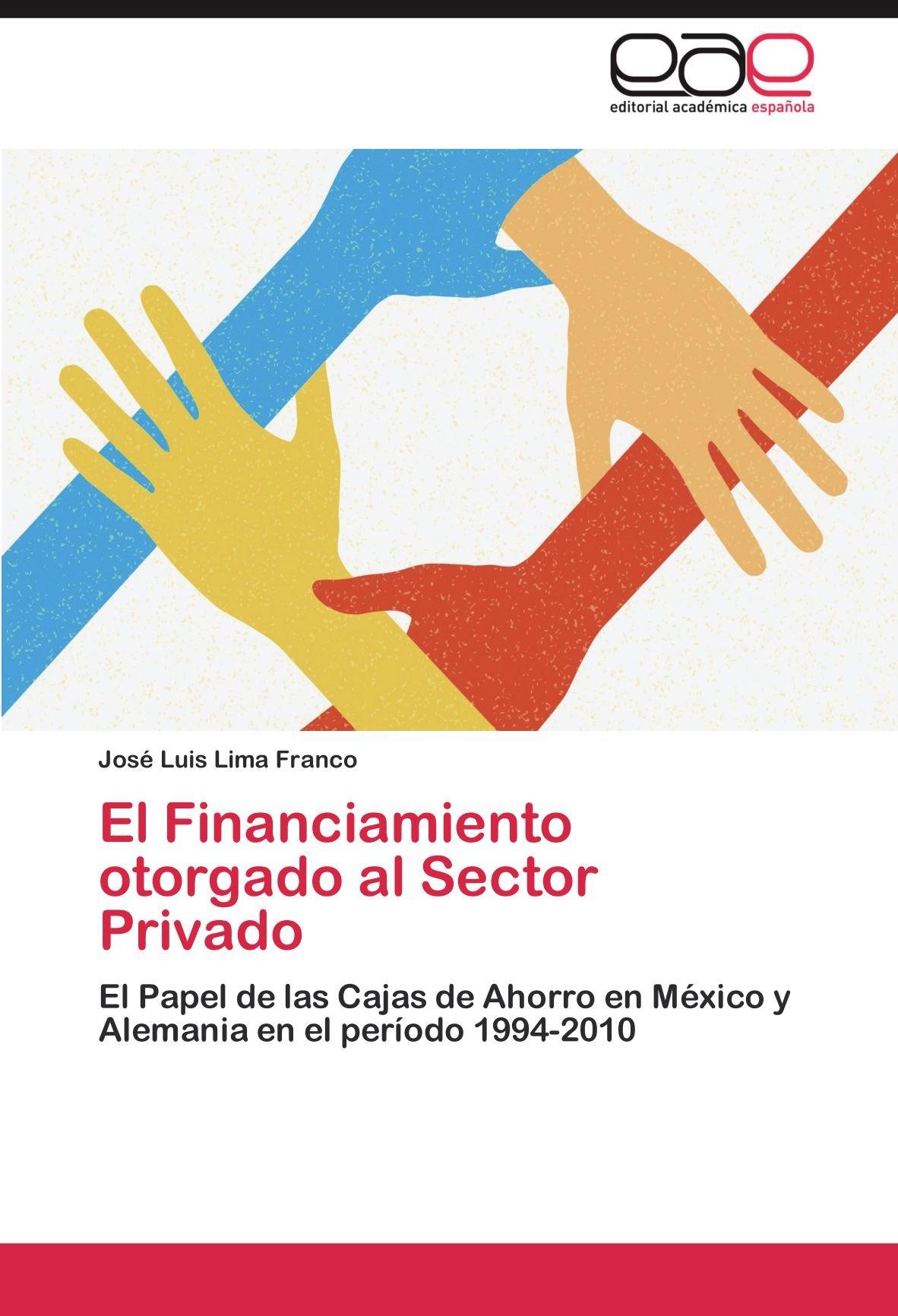 El Financiamiento otorgado al Sector Privado: El Papel de las Cajas de Ahorro en México y Alemania en el período 1994-2010 (Spanish Edition): José Luis Lima ...