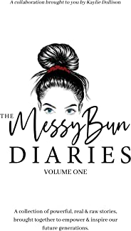 The Messy Bun Diaries: A collection of powerful, real & raw stories, brought together to empower & inspire our future genera