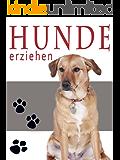 Hundeerziehung: Wie Sie ihren Hund zu einem optimalen Begleiter erziehen! Schritt für Schritt zur erfolgreichen Hundeerziehung! Die Bindung zwischen Mensch und Hund stärken.