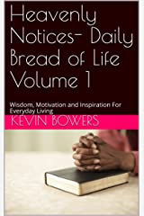 Heavenly Notices- Daily Bread of Life Volume 1: Wisdom, Motivation and Inspiration For Everyday Living (Heavenly Notices- Daily Bread of Life Devotionals) Kindle Edition