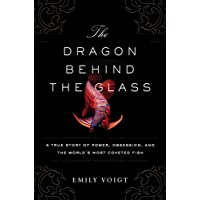 The Dragon Behind the Glass: A True Story of Power, Obsession, and the World's Most Coveted Fish by Emily Voigt