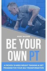 Be Your Own PT: A Proven 10-Week Weight Training & Diet Program For Your Self-Transformation (Strength Training 101 Book 7) Kindle Edition