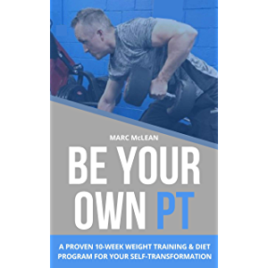 Be Your Own PT: A Proven 10-Week Weight Training & Diet Program For Your Self-Transformation (Strength Training 101)