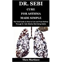 DR. SEBI CURE FOR ASTHMA MADE SIMPLE: The Total Guide on How to Cure and Treat Asthma Through Dr. Sebi Alkaline Diet…