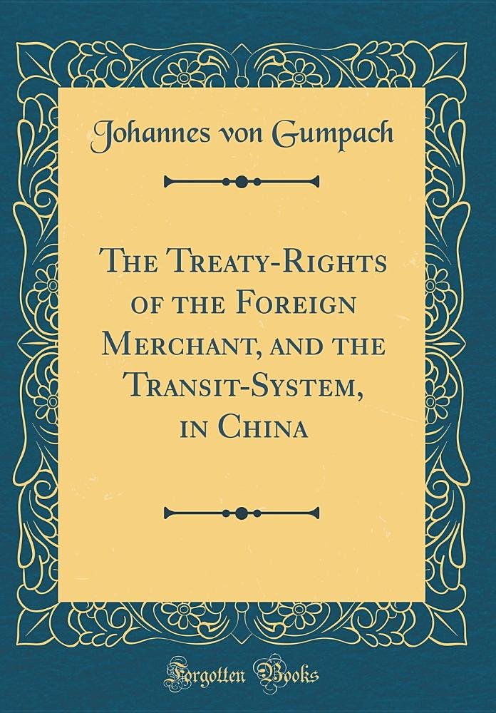 The Treaty-Rights of the Foreign Merchant, and the Transit-System, in China (Classic Reprint) PDF