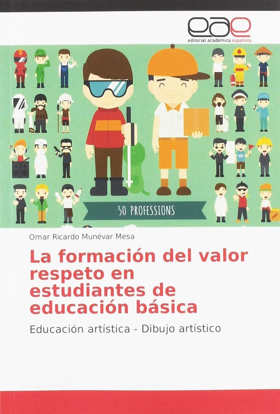 La formación del valor respeto en estudiantes de educación básica: Educación artística - Dibujo artístico: Amazon.es: Munévar Mesa, Omar Ricardo: Libros