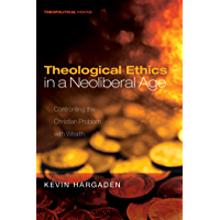 Theological Ethics in a Neoliberal Age: Confronting the Christian Problem with Wealth (Theopolitical Visions Book 24)