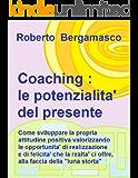 Coaching : le potenzialita' del presente: Come sviluppare la propria attitudine positiva, valorizzando le opportunita' di realizzazione e di felicita', che la realta' ci offre.
