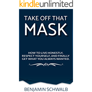 Take Off That Mask: How to live honestly, respect yourself, and finally get what you always wanted.