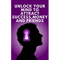 UNLOCK YOUR MIND TO ATTRACT SUCCESS, MONEY AND FRIENDS: Success is in your mind, a powerful guide to change your life completely! (English Edition)
