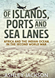 Of Islands, Ports and Sea Lanes: Africa and the Indian Ocean in the Second World War (War and Military Culture in South Asia, 1757-1947) (English Edition)