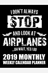 I Don't Always Stop And Look At Airplanes...Oh Wait, Yes I Do 2019 Monthly Weekly Calendar Planner: Airplane Lovers Schedule Organizer (Collectors Planes 2019 Organizer Planners) Paperback