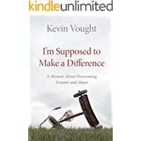 I'm Supposed to Make a Difference: A Memoir About Overcoming Trauma and Abuse