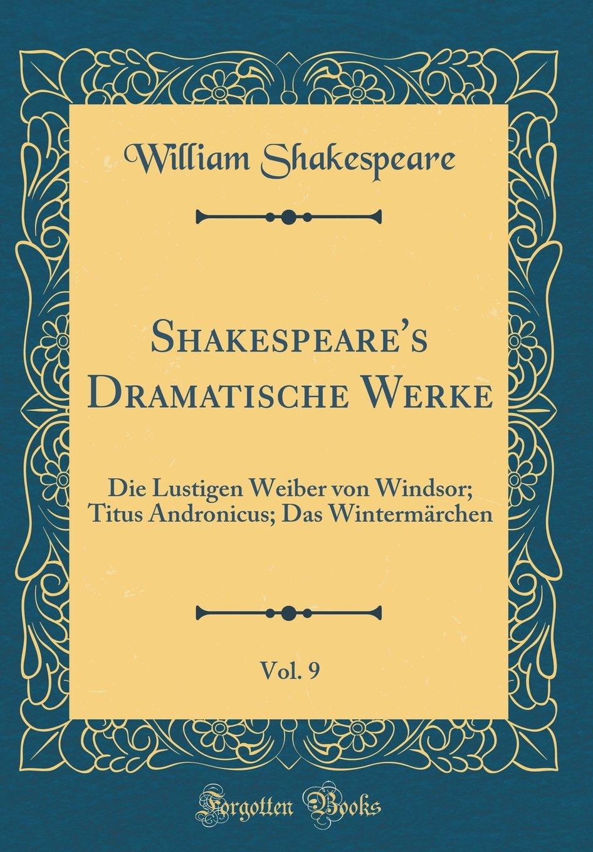 Shakespeare's Dramatische Werke, Vol. 9: Die Lustigen Weiber von Windsor; Titus Andronicus; Das Wintermärchen (Classic Reprint) (German Edition) PDF