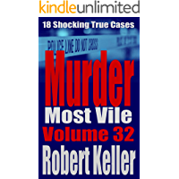 Murder Most Vile Volume 32: 18 Shocking True Crime Murder Cases