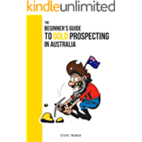Beginners Guide to Gold Prospecting in Australia: Extensive Guide on: where and how to find gold in Australia (Gold Prospecting Australia Book 1)