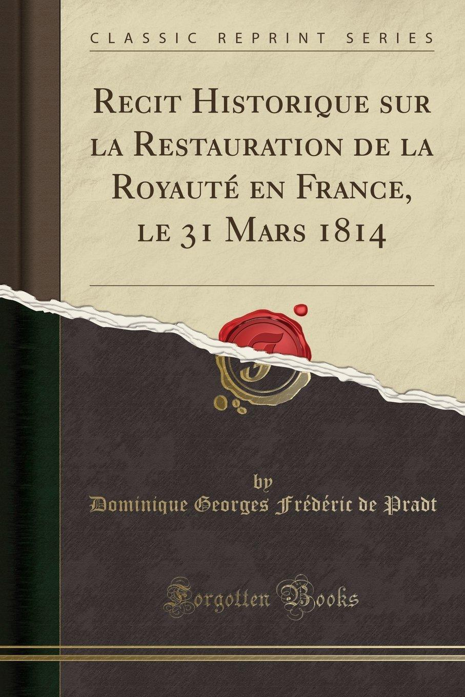 Read Online Recit Historique sur la Restauration de la Royauté en France, le 31 Mars 1814 (Classic Reprint) (French Edition) ebook