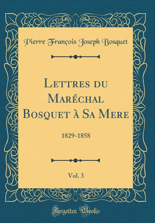 Lettres du Maréchal Bosquet à Sa Mere, Vol. 3: 1829-1858 (Classic Reprint) (French Edition) pdf