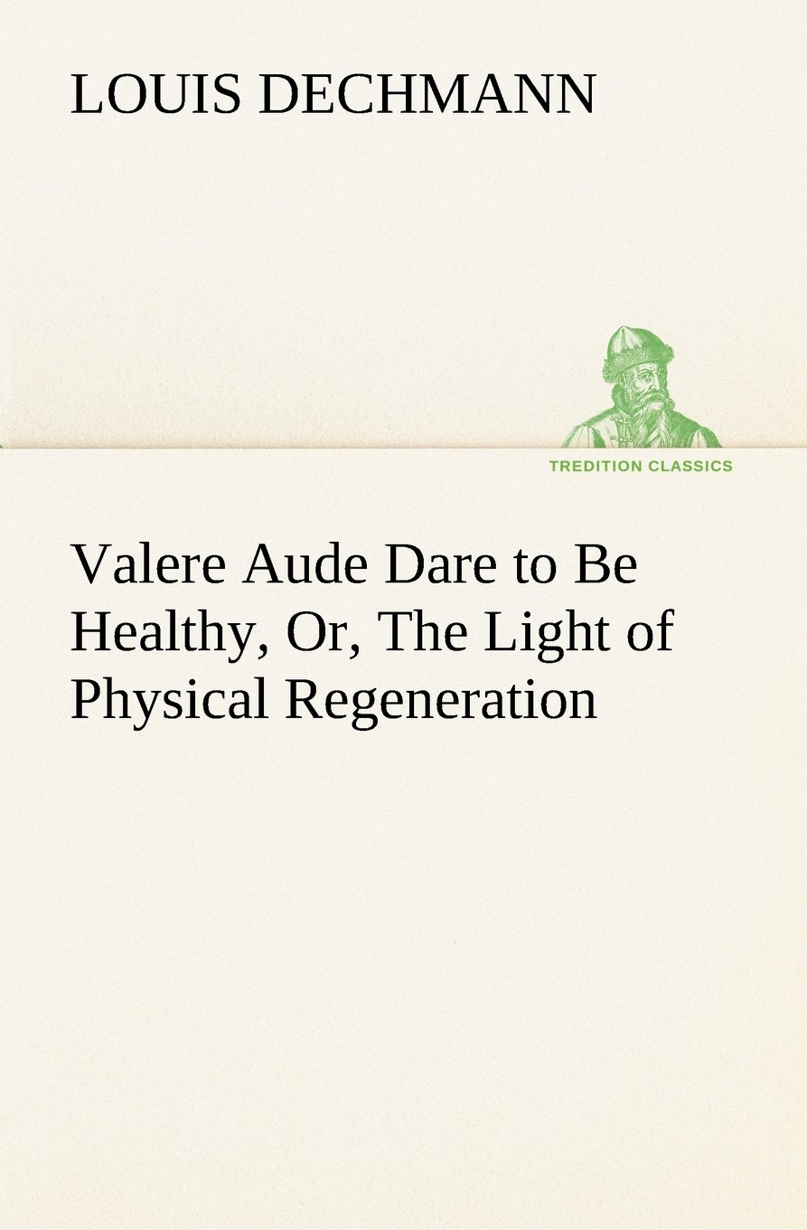 Valere Aude Dare to Be Healthy, Or, The Light of Physical Regeneration (TREDITION CLASSICS) pdf epub