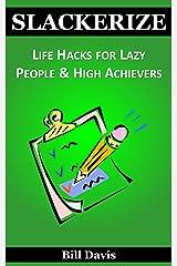 Slackerize: Life Hacks for Lazy People & High Achievers Kindle Edition