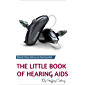 The Little Book of Hearing Aids 2019: The Only Hearing Aid Book You'll Ever Need