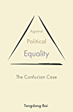 Against Political Equality: The Confucian Case (The Princeton-China Series)